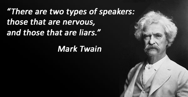 """There are two types of speakers: those that are nervous, and those that are liars."". Mark Twain"